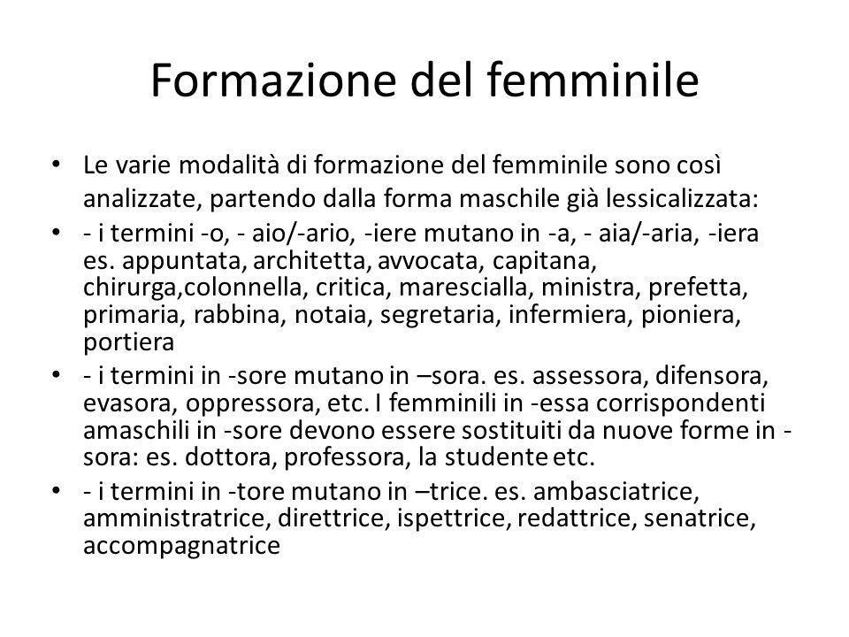 Formazione del femminile Le varie modalità di formazione del femminile sono così analizzate, partendo dalla forma maschile già lessicalizzata: - i termini -o, - aio/-ario, -iere mutano in -a, - aia/-aria, -iera es.