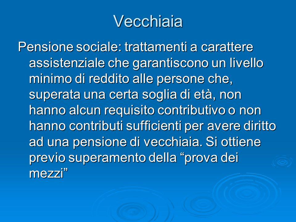 Vecchiaia Pensione sociale: trattamenti a carattere assistenziale che garantiscono un livello minimo di reddito alle persone che, superata una certa s