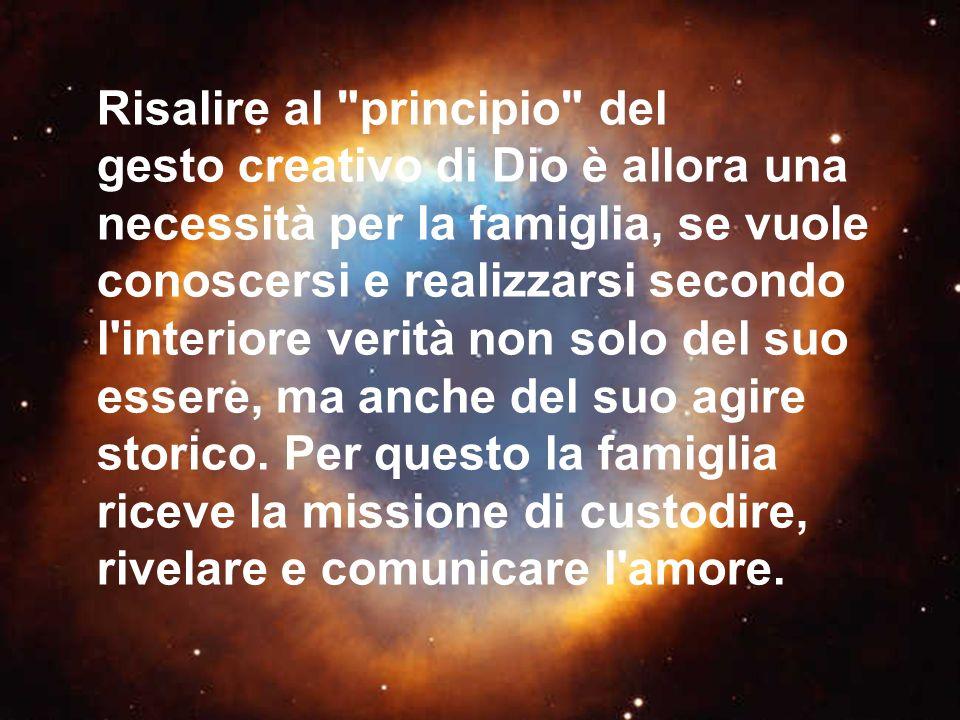 Risalire al principio del gesto creativo di Dio è allora una necessità per la famiglia, se vuole conoscersi e realizzarsi secondo l interiore verità non solo del suo essere, ma anche del suo agire storico.