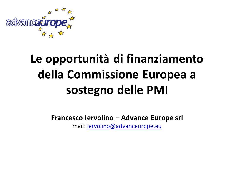 Le opportunità di finanziamento della Commissione Europea a sostegno delle PMI Francesco Iervolino – Advance Europe srl mail: iervolino@advanceurope.e