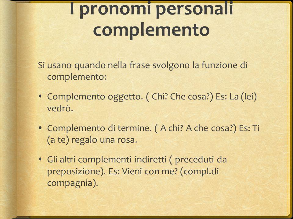 I pronomi personali complemento Si usano quando nella frase svolgono la funzione di complemento:  Complemento oggetto. ( Chi? Che cosa?) Es: La (lei)