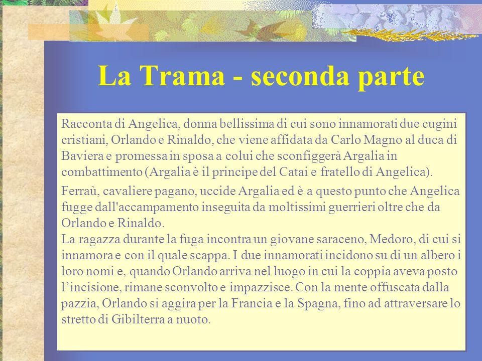 La Trama - seconda parte Racconta di Angelica, donna bellissima di cui sono innamorati due cugini cristiani, Orlando e Rinaldo, che viene affidata da