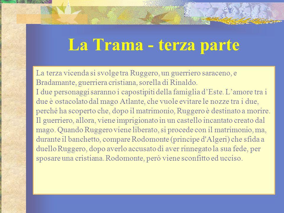 La Trama - terza parte La terza vicenda si svolge tra Ruggero, un guerriero saraceno, e Bradamante, guerriera cristiana, sorella di Rinaldo. I due per