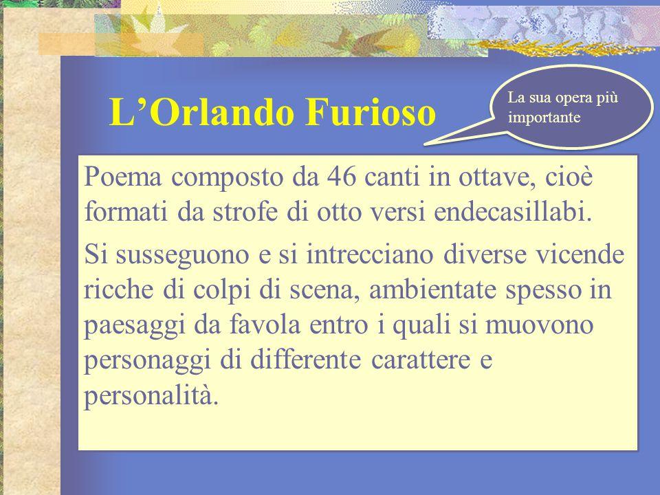 L'Orlando Furioso Poema composto da 46 canti in ottave, cioè formati da strofe di otto versi endecasillabi. Si susseguono e si intrecciano diverse vic