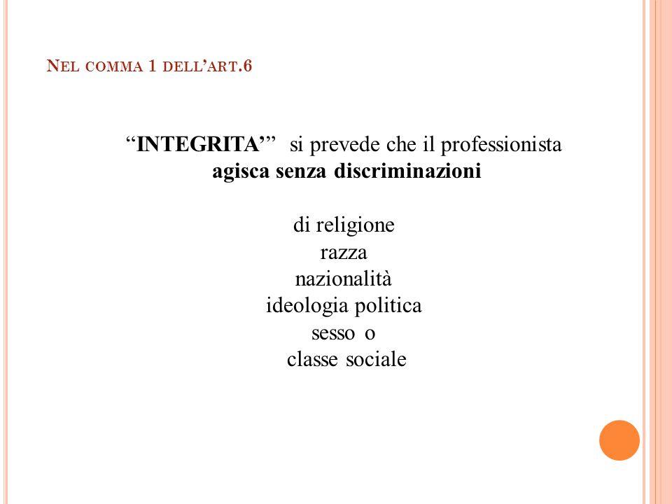 CODICE DEONTOLOGICO N EL COMMA 1 DELL ' ART.6 INTEGRITA' si prevede che il professionista agisca senza discriminazioni di religione razza nazionalità ideologia politica sesso o classe sociale