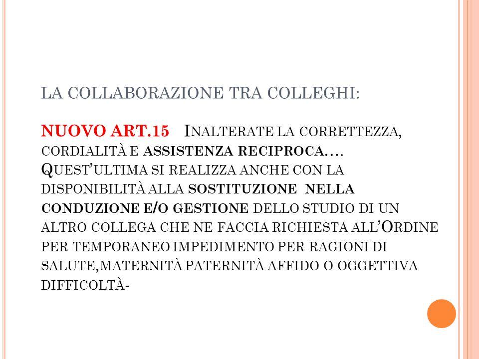 LA COLLABORAZIONE TRA COLLEGHI: NUOVO ART.15 I NALTERATE LA CORRETTEZZA, CORDIALITÀ E ASSISTENZA RECIPROCA ….