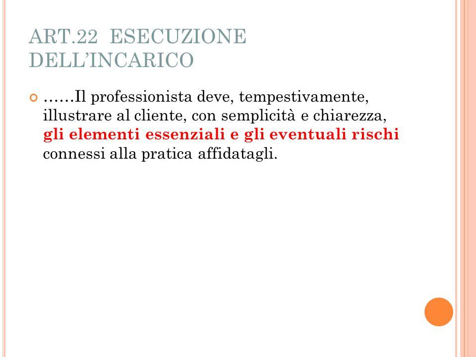 ART.22 ESECUZIONE DELL'INCARICO ……Il professionista deve, tempestivamente, illustrare al cliente, con semplicità e chiarezza, gli elementi essenziali e gli eventuali rischi connessi alla pratica affidatagli.