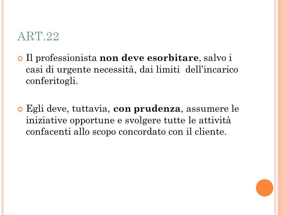 ART.22 Il professionista non deve esorbitare, salvo i casi di urgente necessità, dai limiti dell'incarico conferitogli.
