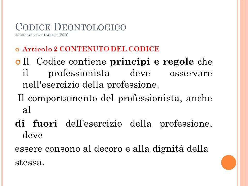 C ODICE D EONTOLOGICO AGGIORNAMENTO AGOSTO 2010 Articolo 2 CONTENUTO DEL CODICE Il Codice contiene principi e regole che il professionista deve osservare nell esercizio della professione.