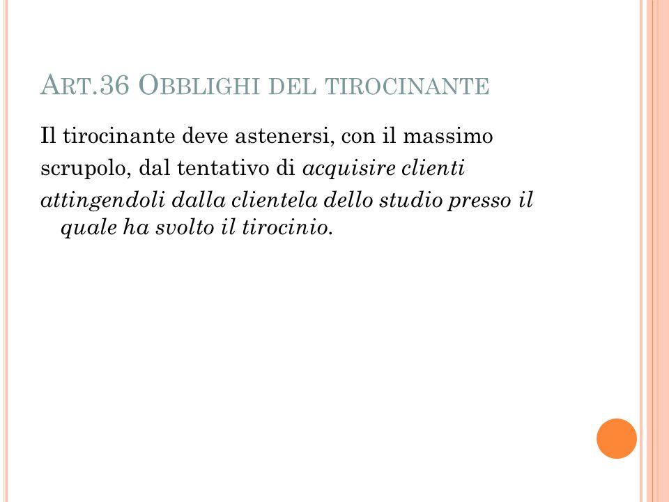 A RT.36 O BBLIGHI DEL TIROCINANTE Il tirocinante deve astenersi, con il massimo scrupolo, dal tentativo di acquisire clienti attingendoli dalla clientela dello studio presso il quale ha svolto il tirocinio.