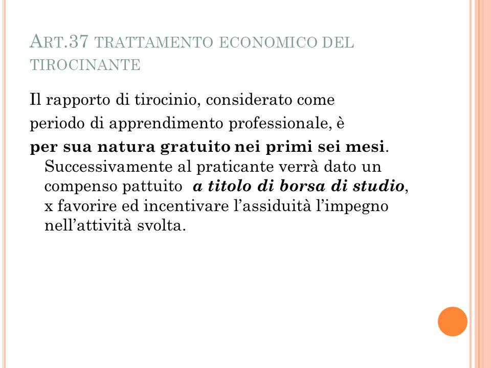 A RT.37 TRATTAMENTO ECONOMICO DEL TIROCINANTE Il rapporto di tirocinio, considerato come periodo di apprendimento professionale, è per sua natura gratuito nei primi sei mesi.