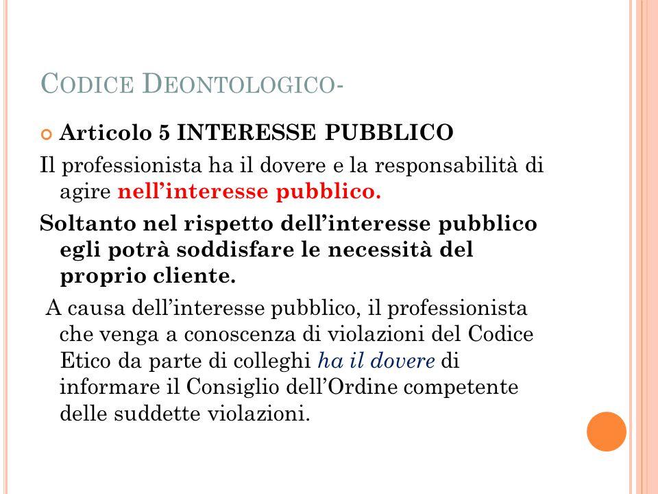 C ODICE D EONTOLOGICO - Articolo 5 INTERESSE PUBBLICO Il professionista ha il dovere e la responsabilità di agire nell'interesse pubblico.