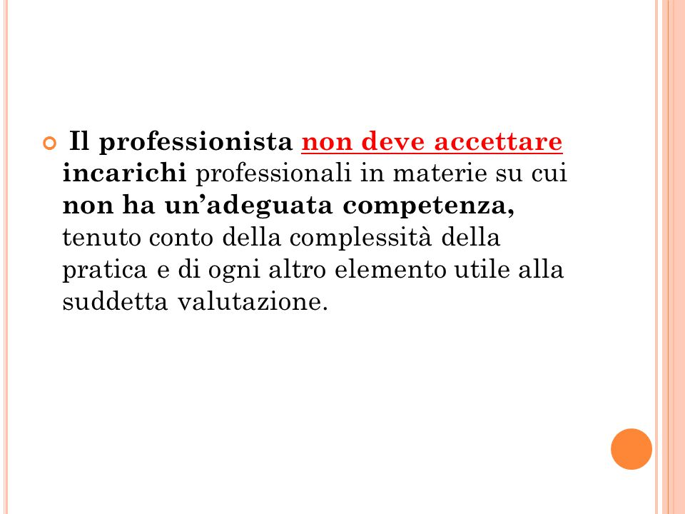 Il professionista non deve accettare incarichi professionali in materie su cui non ha un'adeguata competenza, tenuto conto della complessità della pratica e di ogni altro elemento utile alla suddetta valutazione.