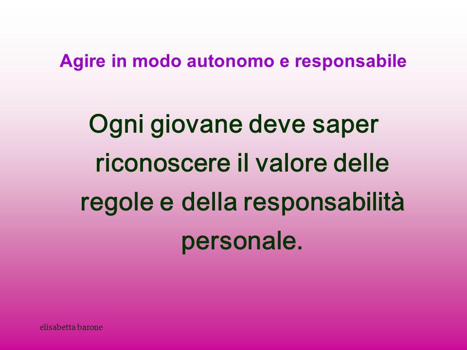 elisabetta barone Agire in modo autonomo e responsabile Ogni giovane deve saper riconoscere il valore delle regole e della responsabilità personale.