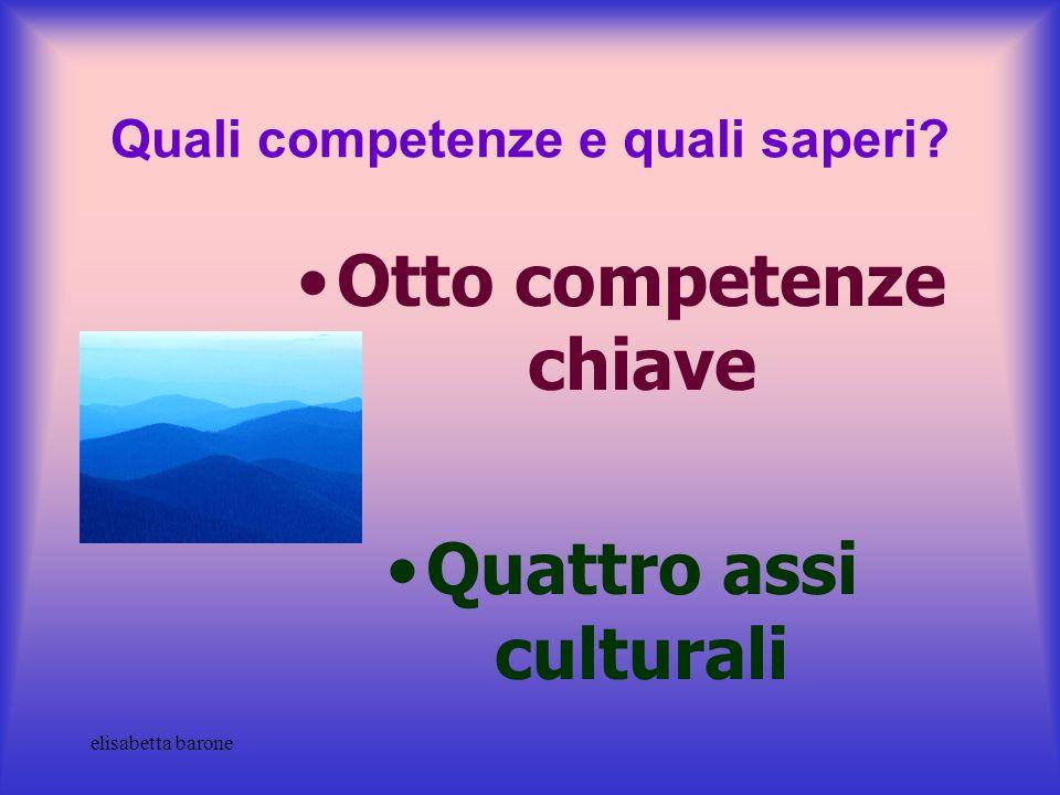 elisabetta barone Quali competenze e quali saperi Otto competenze chiave Quattro assi culturali