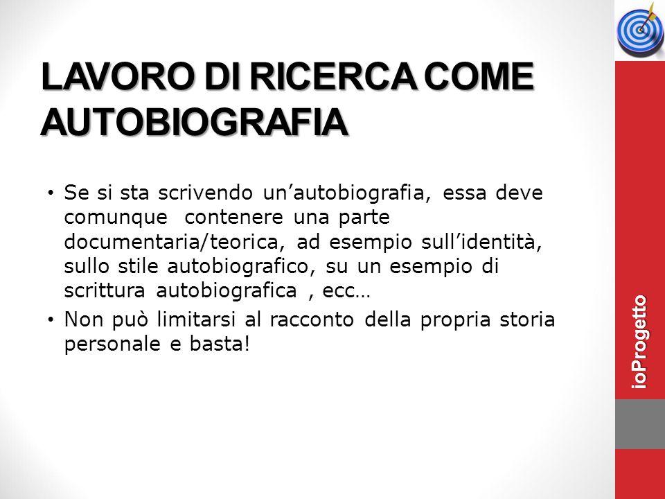 LAVORO DI RICERCA COME AUTOBIOGRAFIA Se si sta scrivendo un'autobiografia, essa deve comunque contenere una parte documentaria/teorica, ad esempio sul