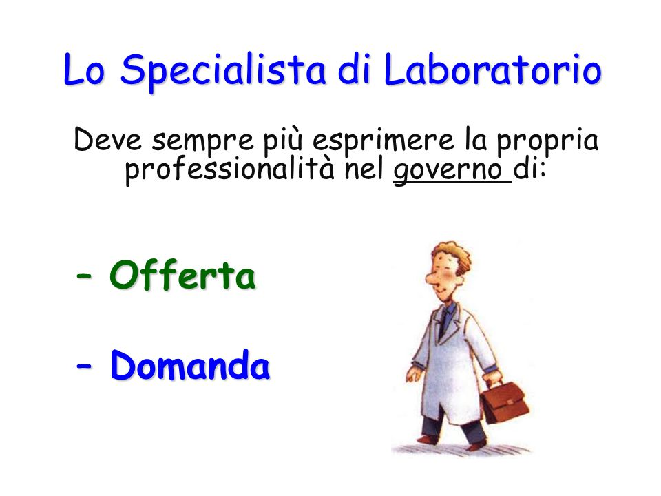 Lo Specialista di Laboratorio Deve sempre più esprimere la propria professionalità nel governo di: – Offerta – Domanda