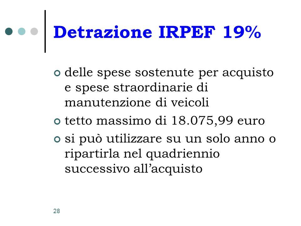 28 Detrazione IRPEF 19% delle spese sostenute per acquisto e spese straordinarie di manutenzione di veicoli tetto massimo di 18.075,99 euro si può uti