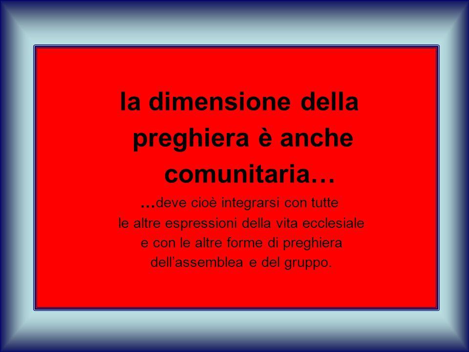la dimensione della preghiera è anche comunitaria… … deve cioè integrarsi con tutte le altre espressioni della vita ecclesiale e con le altre forme di preghiera dell'assemblea e del gruppo.