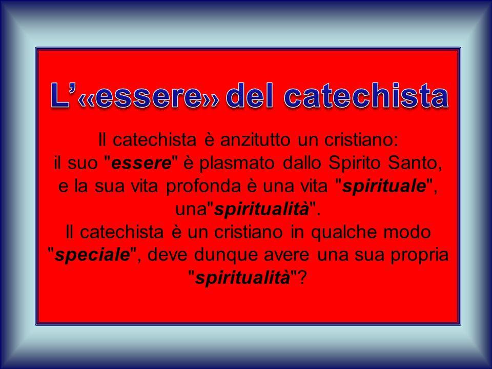 Il catechista è anzitutto un cristiano: il suo essere è plasmato dallo Spirito Santo, e la sua vita profonda è una vita spirituale , una spiritualità .