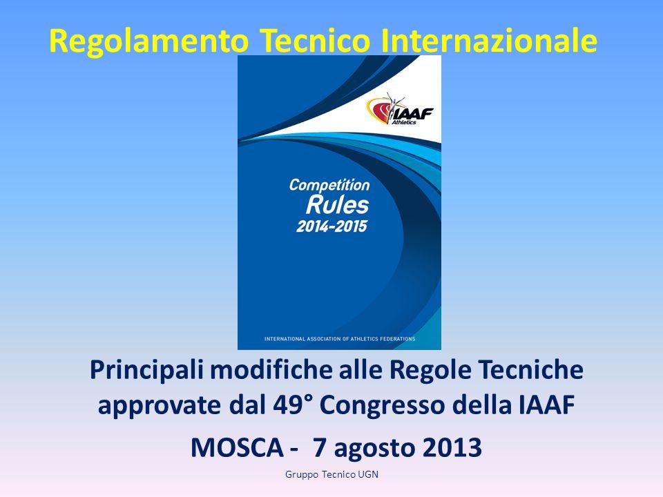 Regolamento Tecnico Internazionale Principali modifiche alle Regole Tecniche approvate dal 49° Congresso della IAAF MOSCA - 7 agosto 2013 Gruppo Tecni