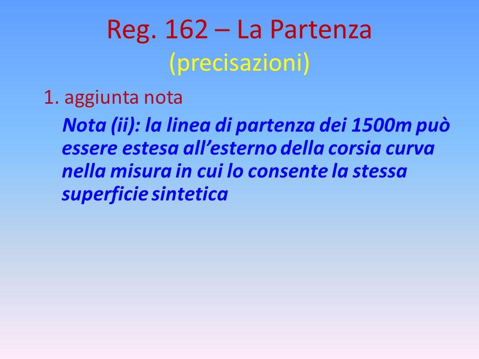 Reg. 162 – La Partenza (precisazioni) 1. aggiunta nota Nota (ii): la linea di partenza dei 1500m può essere estesa all'esterno della corsia curva nell