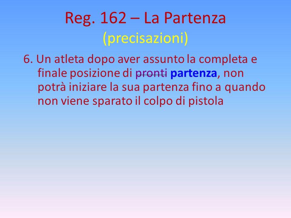 Reg. 162 – La Partenza (precisazioni) 6. Un atleta dopo aver assunto la completa e finale posizione di pronti partenza, non potrà iniziare la sua part