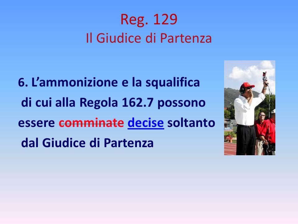 Reg. 129 Il Giudice di Partenza 6. L'ammonizione e la squalifica di cui alla Regola 162.7 possono essere comminate decise soltanto dal Giudice di Part