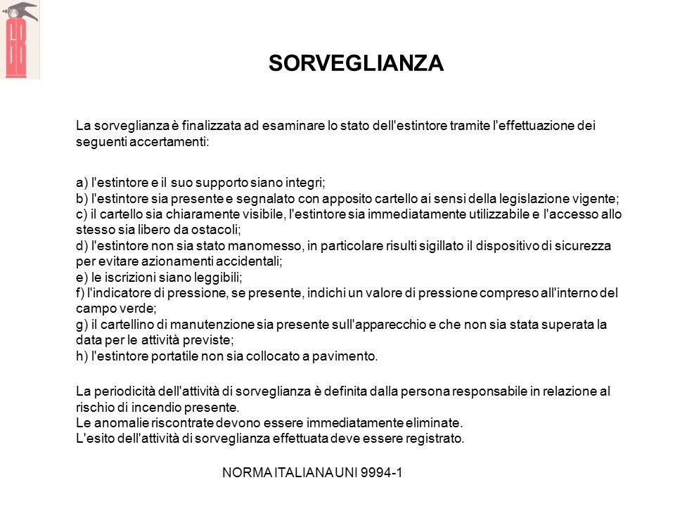 NORMA ITALIANA UNI 9994-1 SORVEGLIANZA La sorveglianza è finalizzata ad esaminare lo stato dell'estintore tramite l'effettuazione dei seguenti accerta