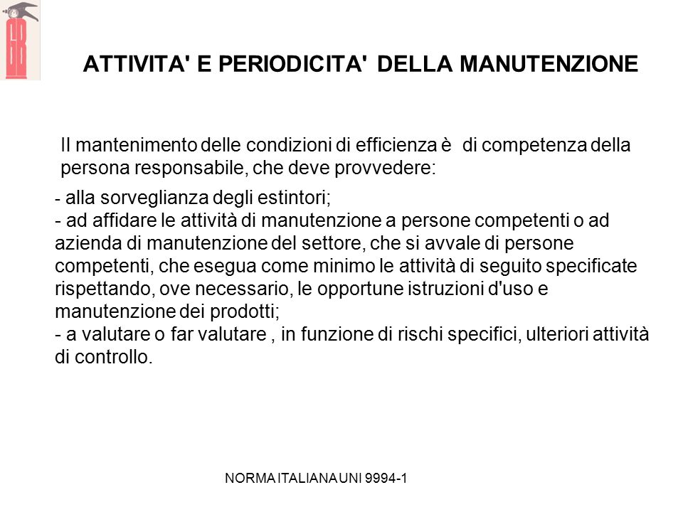 NORMA ITALIANA UNI 9994-1 ATTIVITA' E PERIODICITA' DELLA MANUTENZIONE Il mantenimento delle condizioni di efficienza è di competenza della persona res