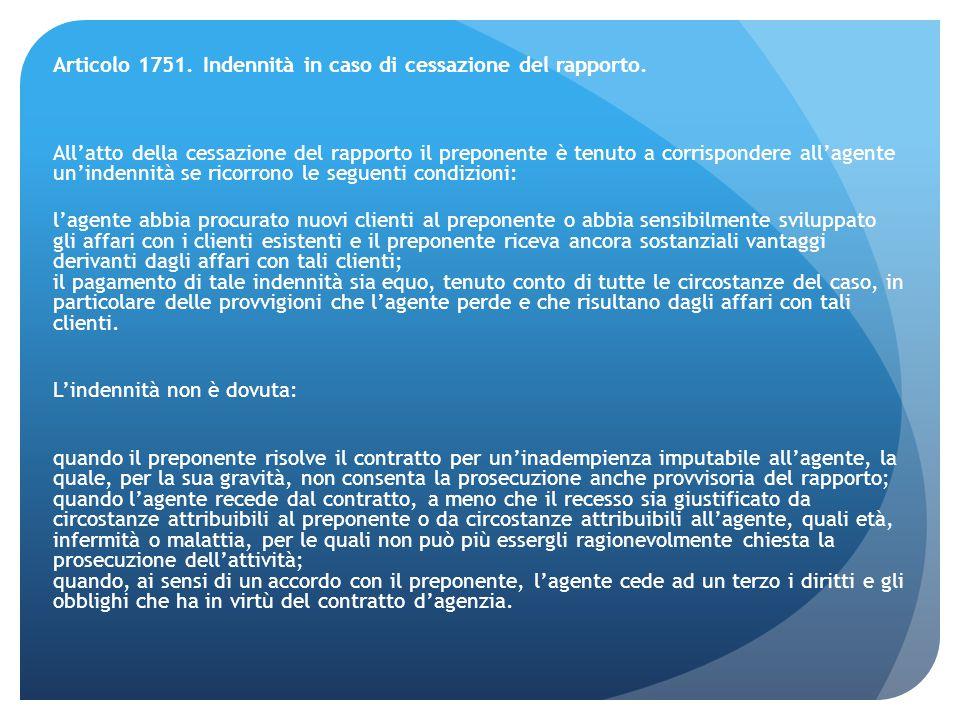 Articolo 1751. Indennità in caso di cessazione del rapporto. All'atto della cessazione del rapporto il preponente è tenuto a corrispondere all'agente