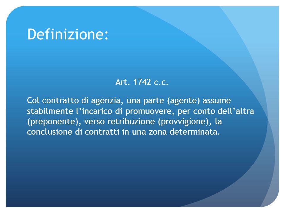 Definizione: Art. 1742 c.c. Col contratto di agenzia, una parte (agente) assume stabilmente l'incarico di promuovere, per conto dell'altra (preponente