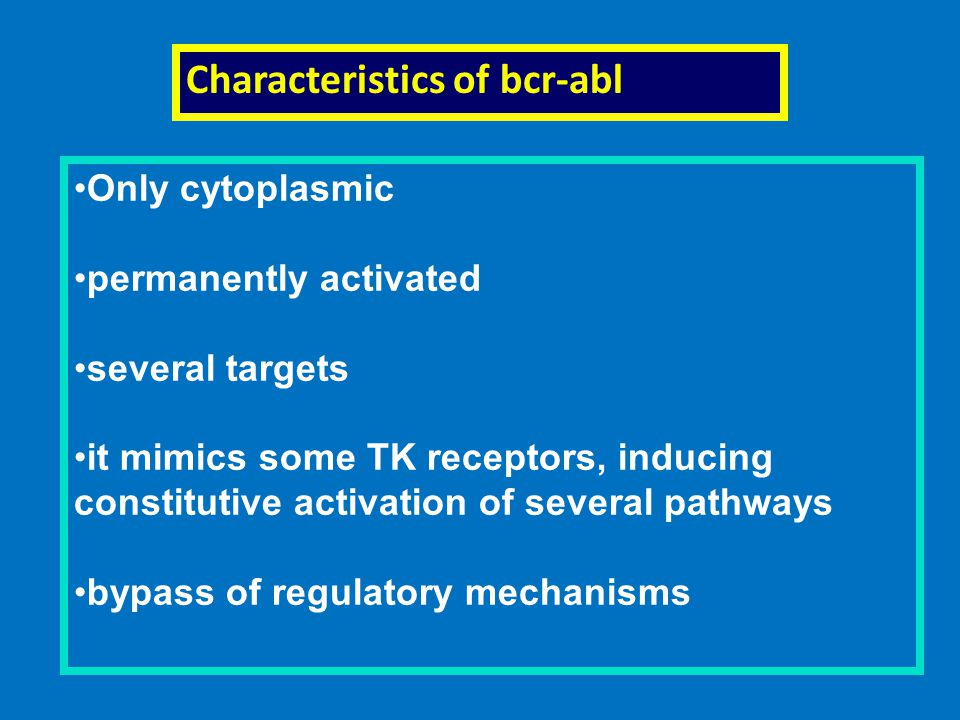 Characteristics of bcr-abl Only cytoplasmic permanently activated several targets it mimics some TK receptors, inducing constitutive activation of several pathways bypass of regulatory mechanisms