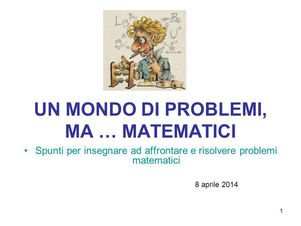 1 UN MONDO DI PROBLEMI, MA … MATEMATICI Spunti per insegnare ad affrontare e risolvere problemi matematici 8 aprile 2014