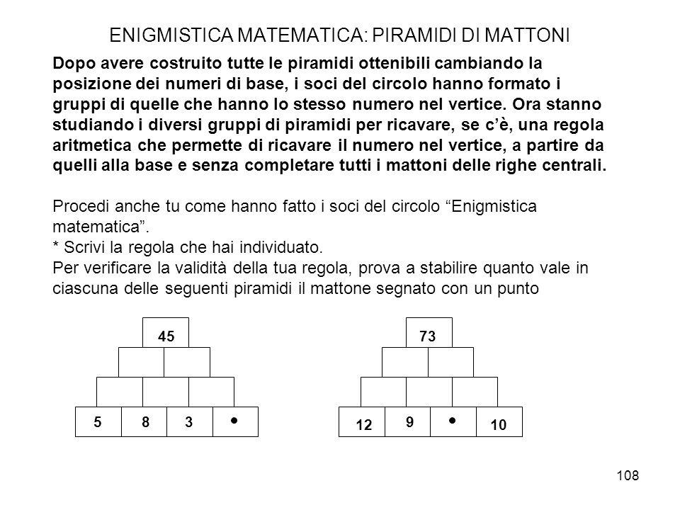 108 ENIGMISTICA MATEMATICA: PIRAMIDI DI MATTONI Dopo avere costruito tutte le piramidi ottenibili cambiando la posizione dei numeri di base, i soci de
