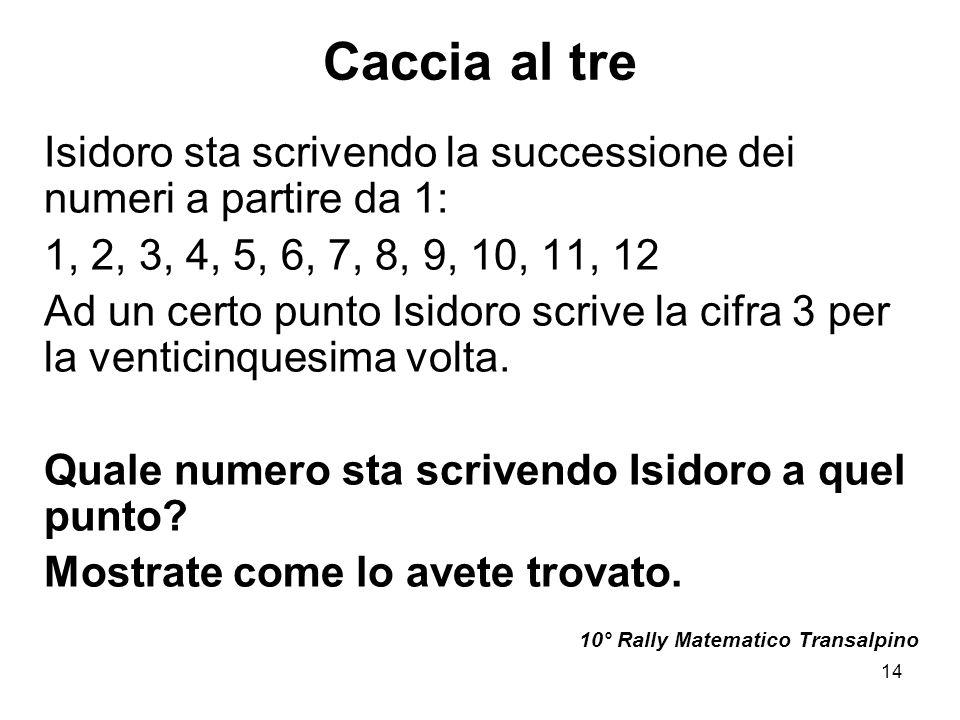 14 Caccia al tre Isidoro sta scrivendo la successione dei numeri a partire da 1: 1, 2, 3, 4, 5, 6, 7, 8, 9, 10, 11, 12 Ad un certo punto Isidoro scriv
