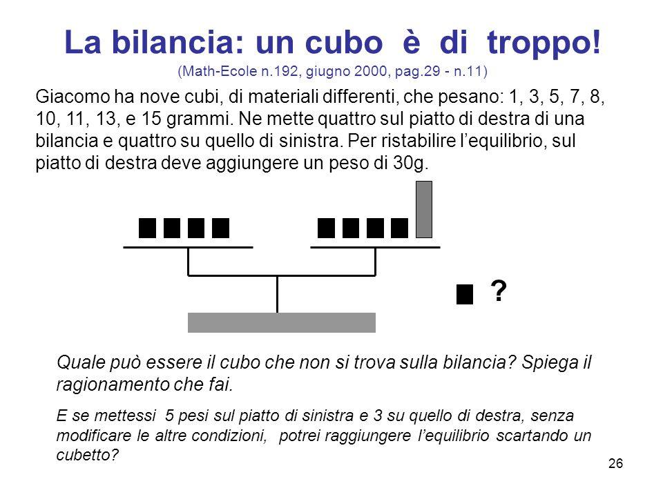 26 La bilancia: un cubo è di troppo! (Math-Ecole n.192, giugno 2000, pag.29 - n.11) Giacomo ha nove cubi, di materiali differenti, che pesano: 1, 3, 5