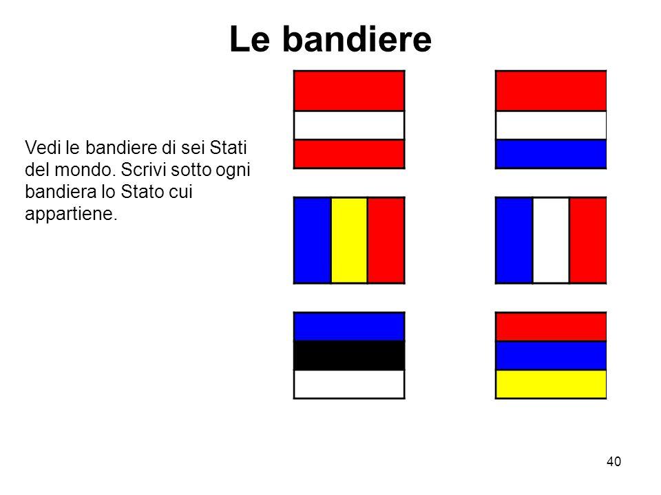 40 Le bandiere Vedi le bandiere di sei Stati del mondo. Scrivi sotto ogni bandiera lo Stato cui appartiene.