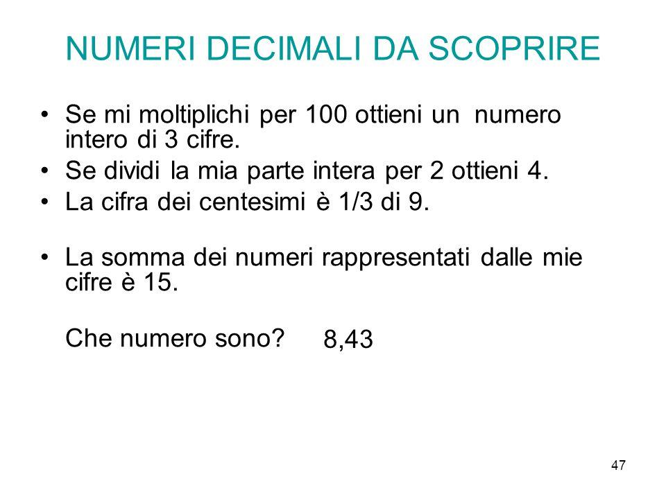 47 NUMERI DECIMALI DA SCOPRIRE Se mi moltiplichi per 100 ottieni un numero intero di 3 cifre. Se dividi la mia parte intera per 2 ottieni 4. La cifra