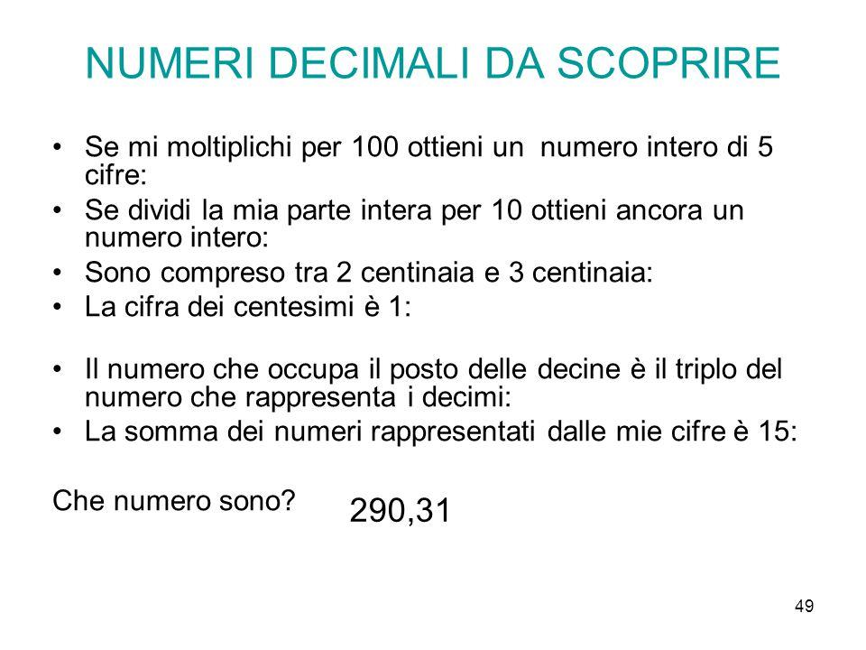 49 NUMERI DECIMALI DA SCOPRIRE Se mi moltiplichi per 100 ottieni un numero intero di 5 cifre: Se dividi la mia parte intera per 10 ottieni ancora un n