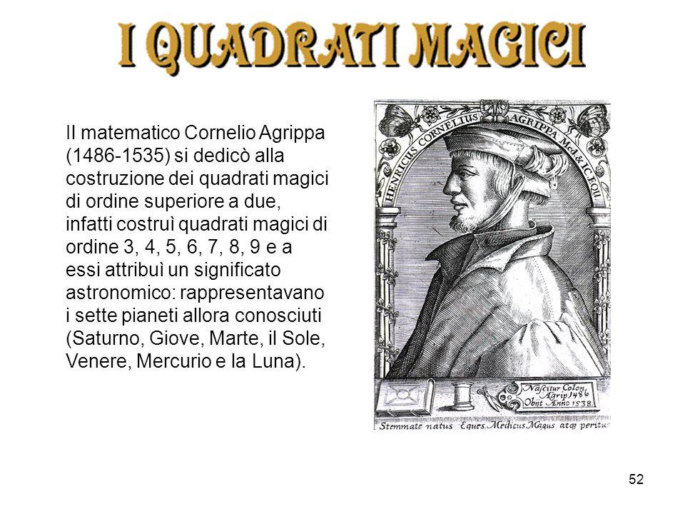 52 Il matematico Cornelio Agrippa (1486-1535) si dedicò alla costruzione dei quadrati magici di ordine superiore a due, infatti costruì quadrati magic