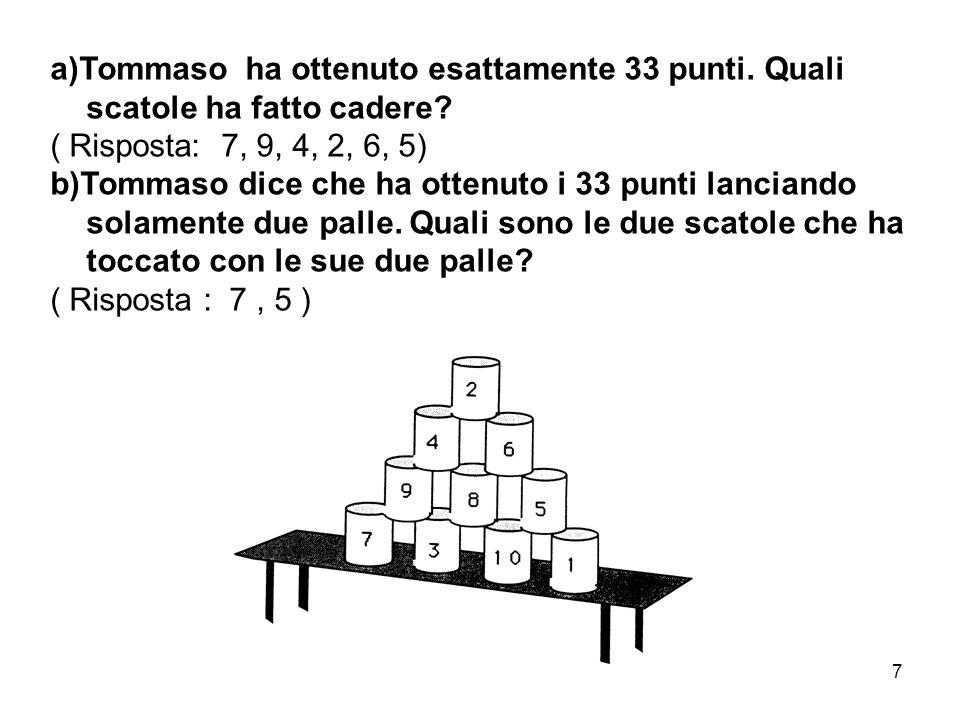 7 a)Tommaso ha ottenuto esattamente 33 punti. Quali scatole ha fatto cadere? ( Risposta: 7, 9, 4, 2, 6, 5) b)Tommaso dice che ha ottenuto i 33 punti l