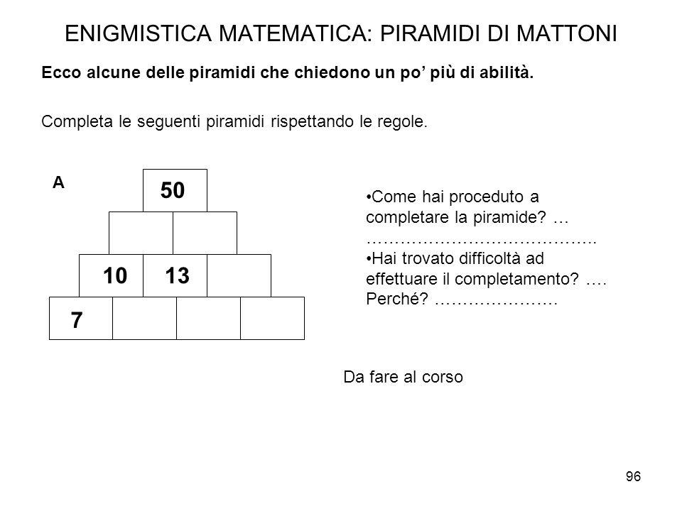 96 ENIGMISTICA MATEMATICA: PIRAMIDI DI MATTONI Completa le seguenti piramidi rispettando le regole. Come hai proceduto a completare la piramide? … ………