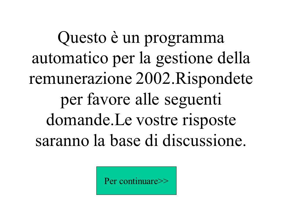 Questo è un programma automatico per la gestione della remunerazione 2002.Rispondete per favore alle seguenti domande.Le vostre risposte saranno la ba