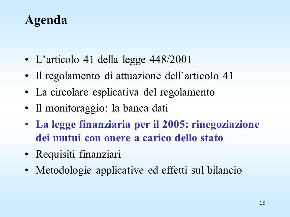 18 Agenda L'articolo 41 della legge 448/2001 Il regolamento di attuazione dell'articolo 41 La circolare esplicativa del regolamento Il monitoraggio: la banca dati La legge finanziaria per il 2005: rinegoziazione dei mutui con onere a carico dello stato Requisiti finanziari Metodologie applicative ed effetti sul bilancio