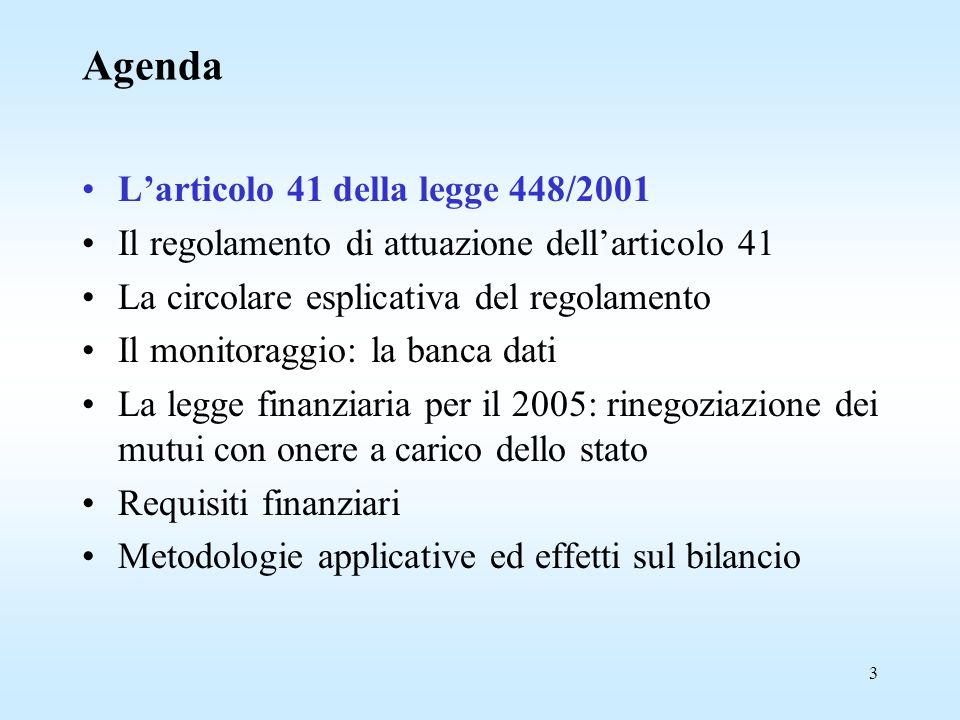 3 Agenda L'articolo 41 della legge 448/2001 Il regolamento di attuazione dell'articolo 41 La circolare esplicativa del regolamento Il monitoraggio: la banca dati La legge finanziaria per il 2005: rinegoziazione dei mutui con onere a carico dello stato Requisiti finanziari Metodologie applicative ed effetti sul bilancio