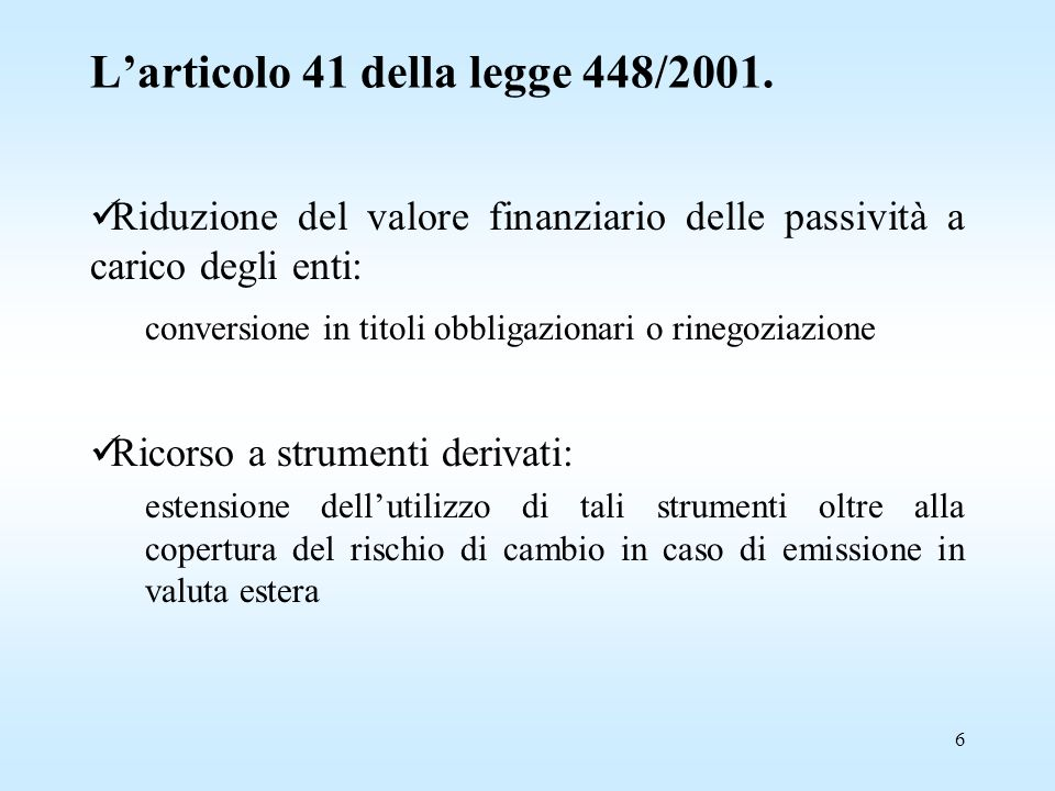 6 Riduzione del valore finanziario delle passività a carico degli enti: conversione in titoli obbligazionari o rinegoziazione Ricorso a strumenti derivati: estensione dell'utilizzo di tali strumenti oltre alla copertura del rischio di cambio in caso di emissione in valuta estera L'articolo 41 della legge 448/2001.