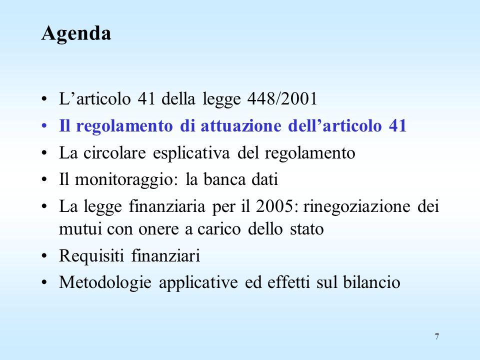 7 Agenda L'articolo 41 della legge 448/2001 Il regolamento di attuazione dell'articolo 41 La circolare esplicativa del regolamento Il monitoraggio: la banca dati La legge finanziaria per il 2005: rinegoziazione dei mutui con onere a carico dello stato Requisiti finanziari Metodologie applicative ed effetti sul bilancio