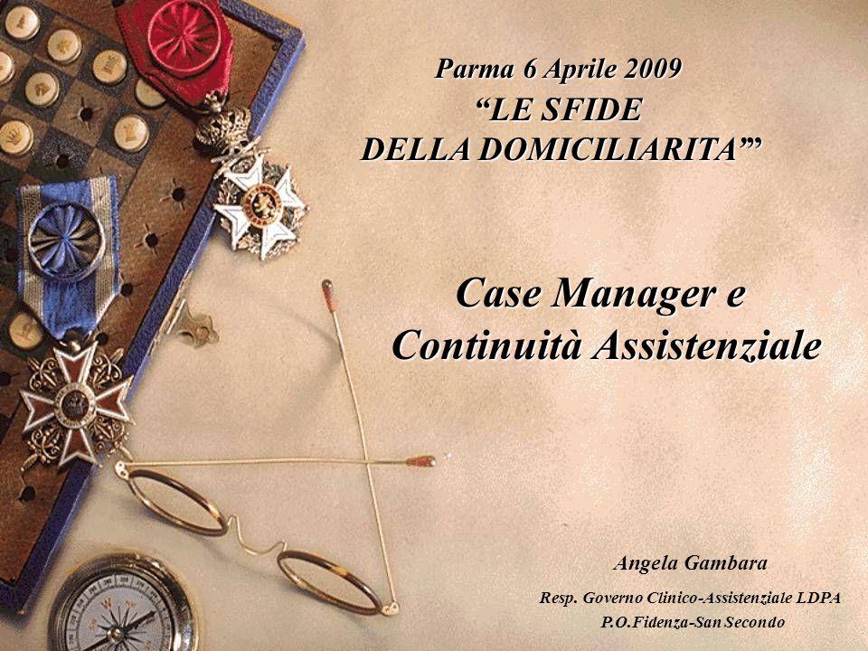 Parma 6 Aprile 2009 LE SFIDE DELLA DOMICILIARITA' DELLA DOMICILIARITA' Case Manager e Continuità Assistenziale Angela Gambara Resp.