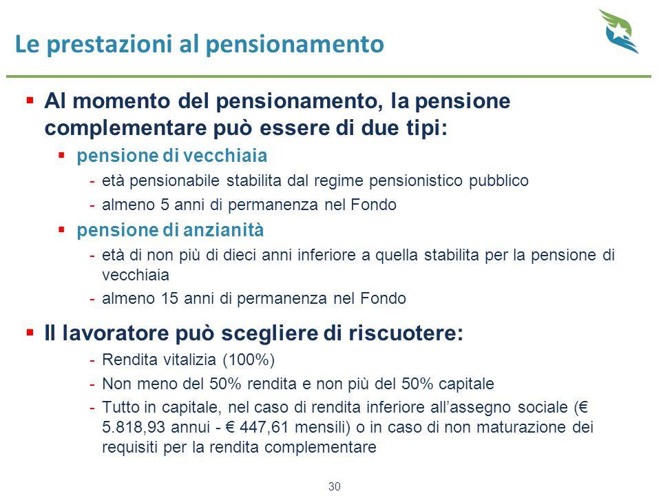 30 Le prestazioni al pensionamento  Al momento del pensionamento, la pensione complementare può essere di due tipi:  pensione di vecchiaia -età pensionabile stabilita dal regime pensionistico pubblico -almeno 5 anni di permanenza nel Fondo  pensione di anzianità -età di non più di dieci anni inferiore a quella stabilita per la pensione di vecchiaia -almeno 15 anni di permanenza nel Fondo  Il lavoratore può scegliere di riscuotere: -Rendita vitalizia (100%) -Non meno del 50% rendita e non più del 50% capitale -Tutto in capitale, nel caso di rendita inferiore all'assegno sociale (€ 5.818,93 annui - € 447,61 mensili) o in caso di non maturazione dei requisiti per la rendita complementare